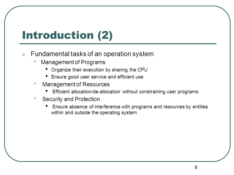 6 Introduction (2) Fundamental tasks of an operation system Management of Programs Organize their execution by sharing the CPU Ensure good user servic
