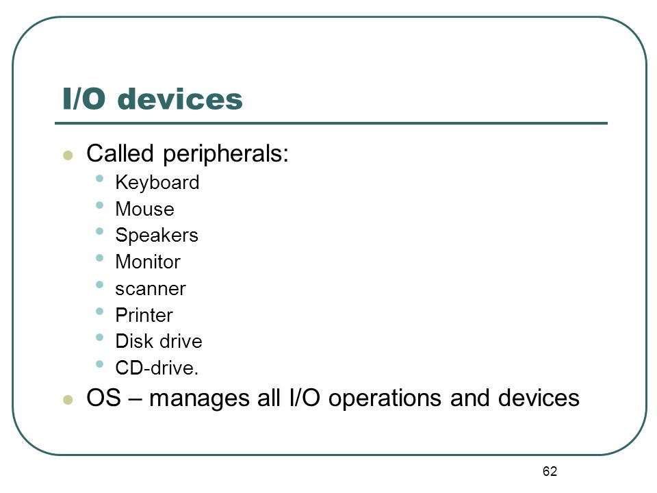 62 I/O devices Called peripherals: Keyboard Mouse Speakers Monitor scanner Printer Disk drive CD-drive. OS – manages all I/O operations and devices