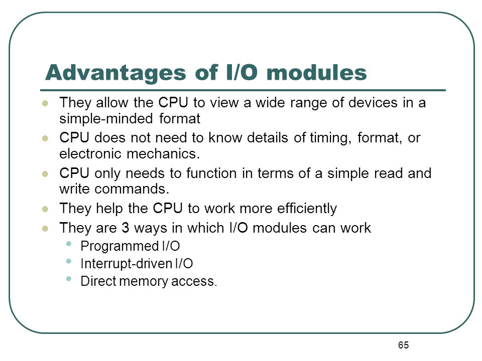65 Advantages of I/O modules They allow the CPU to view a wide range of devices in a simple-minded format CPU does not need to know details of timing,