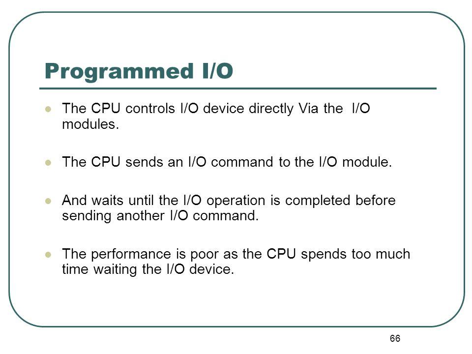 66 Programmed I/O The CPU controls I/O device directly Via the I/O modules. The CPU sends an I/O command to the I/O module. And waits until the I/O op