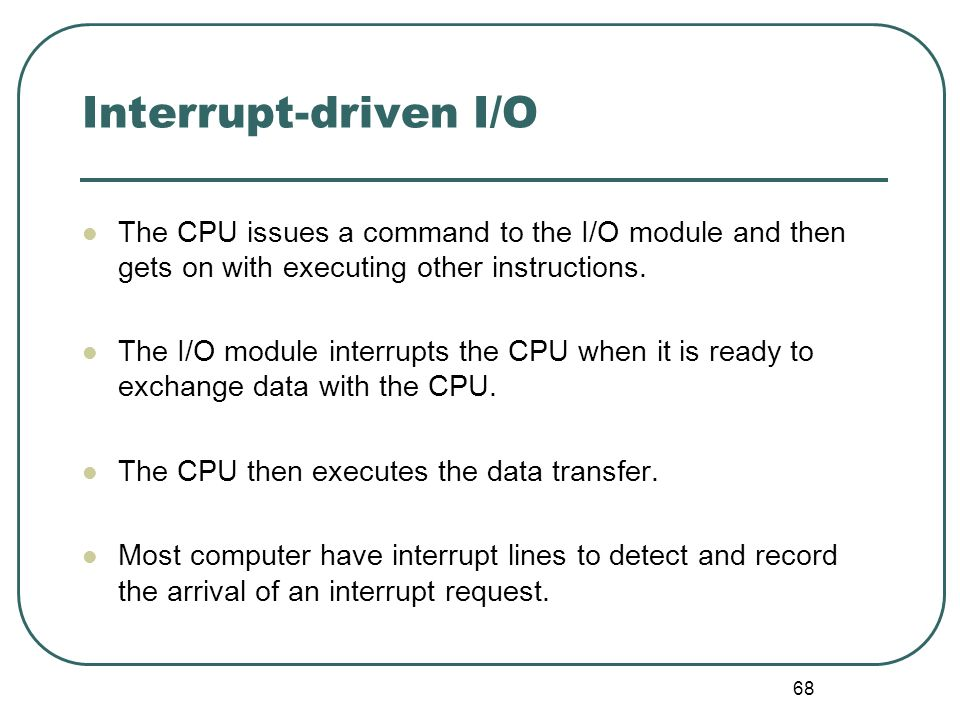 68 Interrupt-driven I/O The CPU issues a command to the I/O module and then gets on with executing other instructions. The I/O module interrupts the C