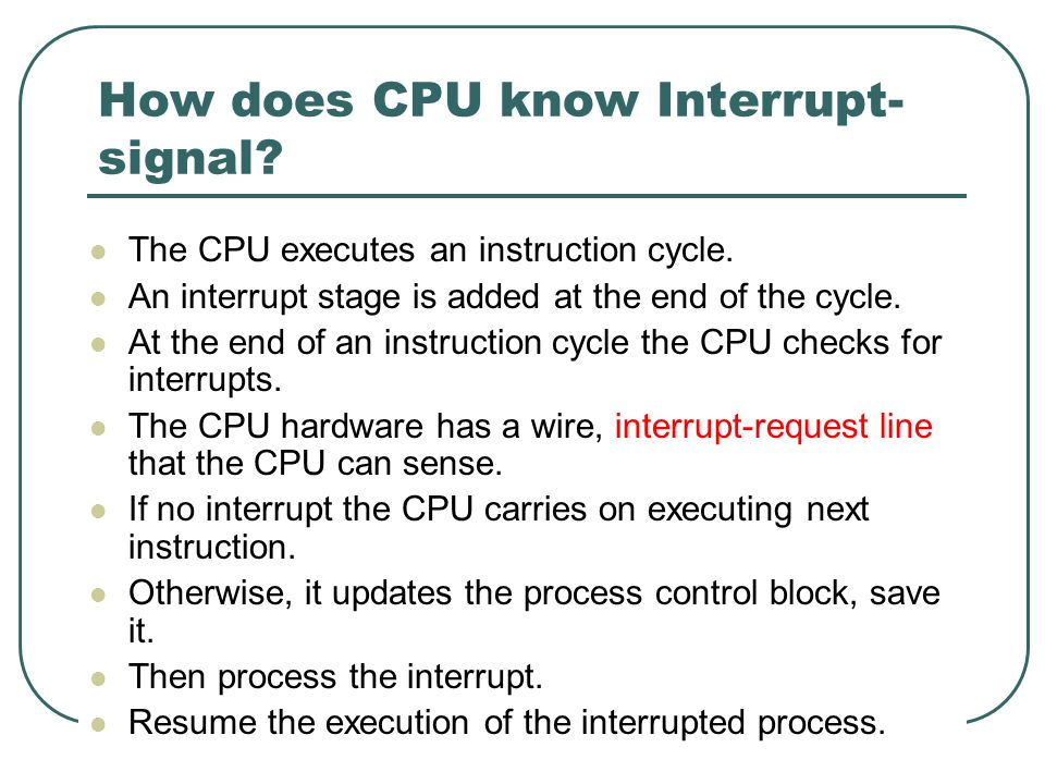 71 How does CPU know Interrupt- signal? The CPU executes an instruction cycle. An interrupt stage is added at the end of the cycle. At the end of an i