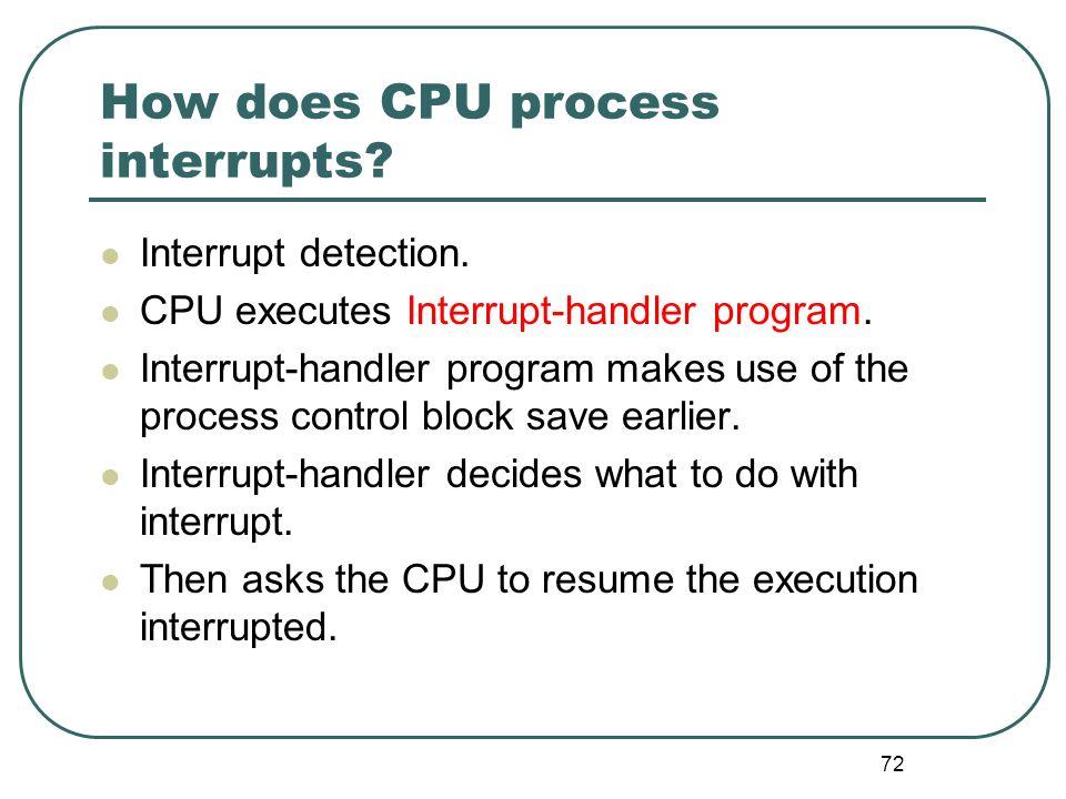 72 How does CPU process interrupts? Interrupt detection. CPU executes Interrupt-handler program. Interrupt-handler program makes use of the process co