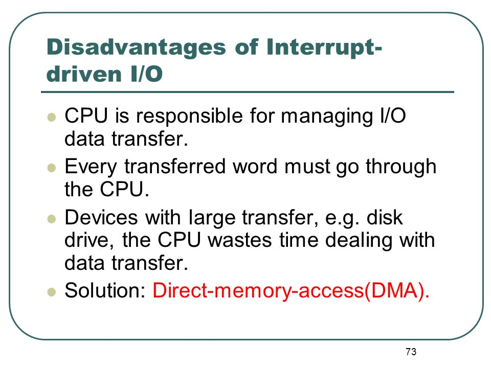73 Disadvantages of Interrupt- driven I/O CPU is responsible for managing I/O data transfer. Every transferred word must go through the CPU. Devices w