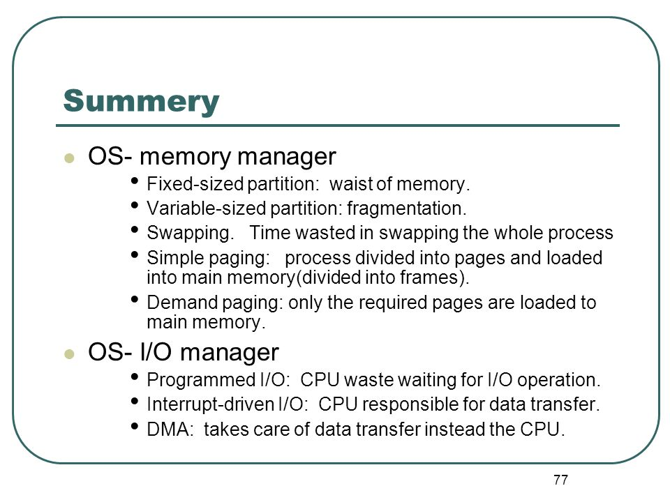 77 Summery OS- memory manager Fixed-sized partition: waist of memory. Variable-sized partition: fragmentation. Swapping. Time wasted in swapping the w