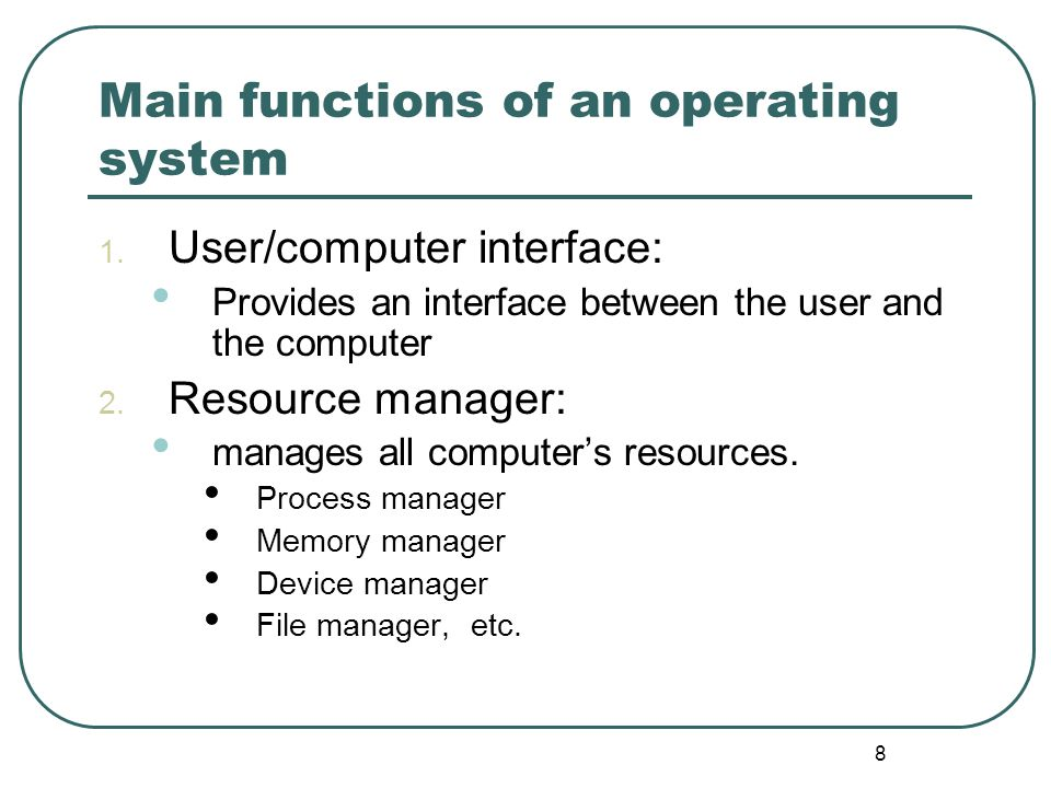 8 Main functions of an operating system 1. User/computer interface: Provides an interface between the user and the computer 2. Resource manager: manag