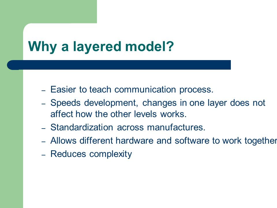 Why a layered model? – Easier to teach communication process. – Speeds development, changes in one layer does not affect how the other levels works. –