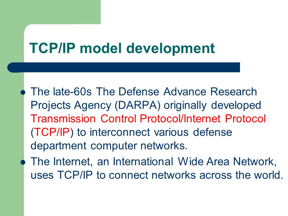 TCP/IP model development The late-60s The Defense Advance Research Projects Agency (DARPA) originally developed Transmission Control Protocol/Internet Protocol (TCP/IP) to interconnect various defense department computer networks.