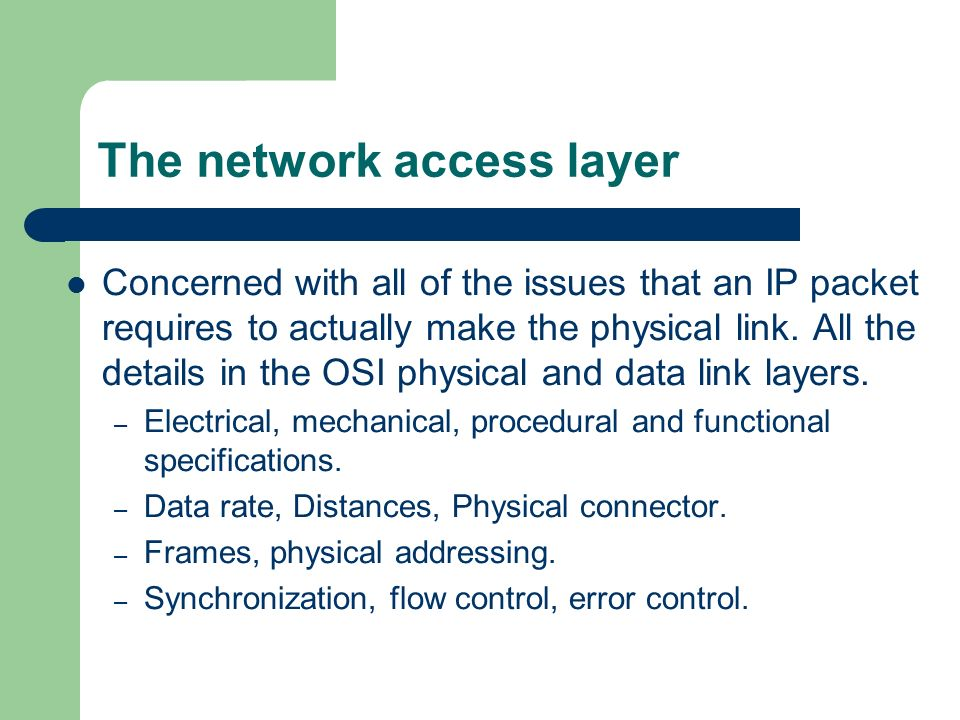 The network access layer Concerned with all of the issues that an IP packet requires to actually make the physical link.