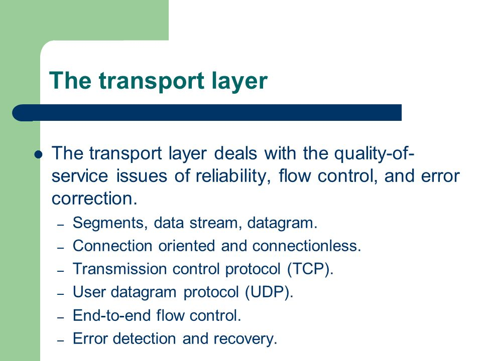 The transport layer The transport layer deals with the quality-of- service issues of reliability, flow control, and error correction. – Segments, data