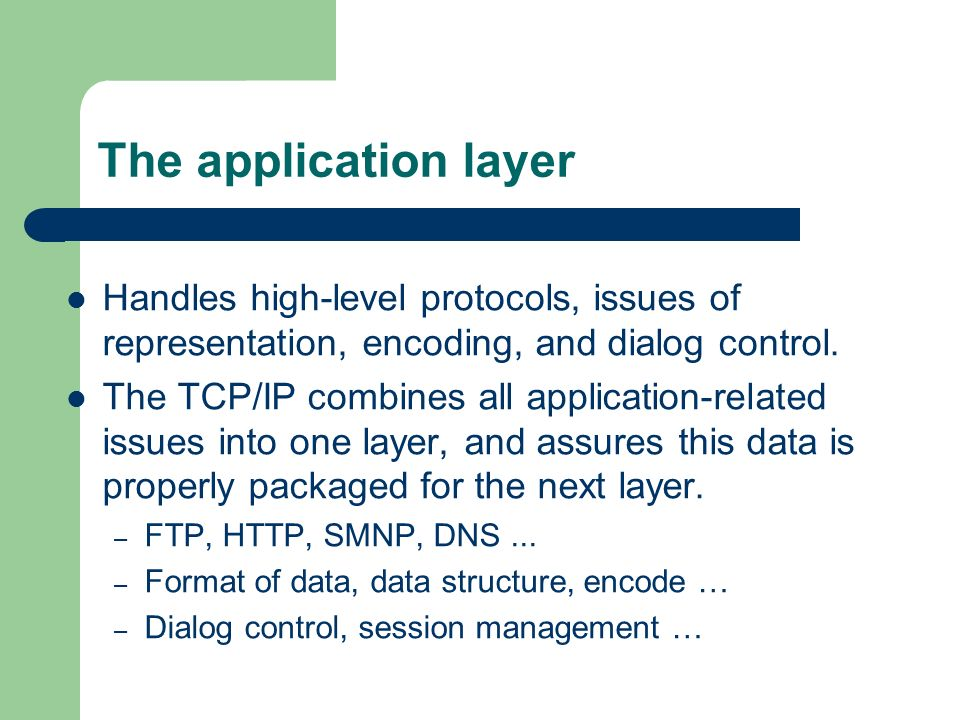 The application layer Handles high-level protocols, issues of representation, encoding, and dialog control.