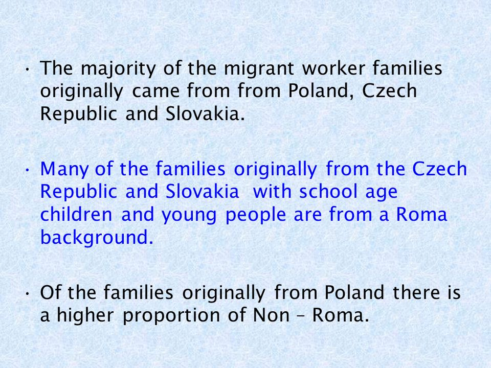 The majority of the migrant worker families originally came from from Poland, Czech Republic and Slovakia.