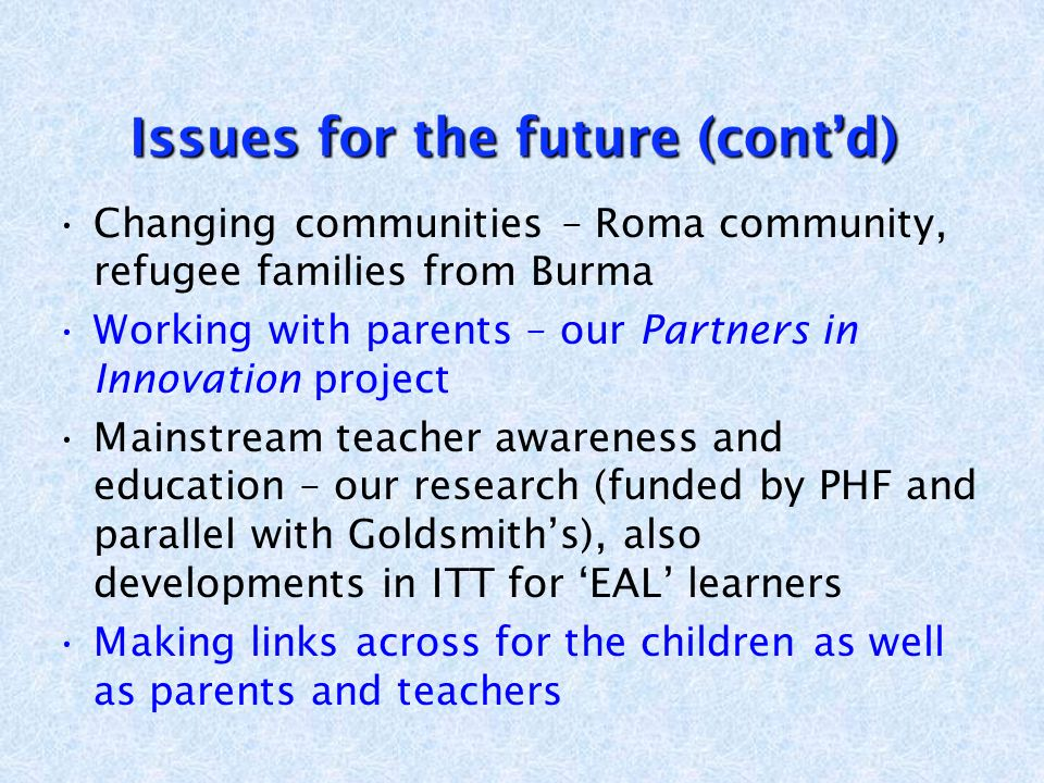 Changing communities – Roma community, refugee families from Burma Working with parents – our Partners in Innovation project Mainstream teacher awareness and education – our research (funded by PHF and parallel with Goldsmiths), also developments in ITT for EAL learners Making links across for the children as well as parents and teachers