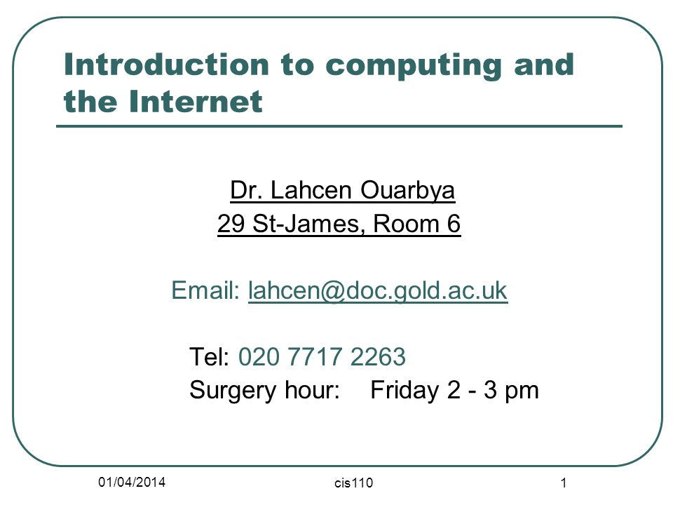 01/04/2014 cis110 1 Introduction to computing and the Internet Dr. Lahcen Ouarbya 29 St-James, Room 6 Email: lahcen@doc.gold.ac.uk Tel: 020 7717 2263