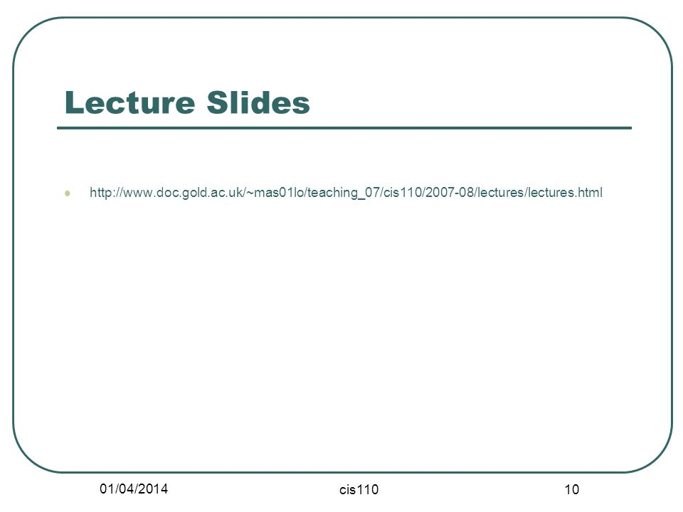 01/04/2014 cis110 10 Lecture Slides http://www.doc.gold.ac.uk/~mas01lo/teaching_07/cis110/2007-08/lectures/lectures.html