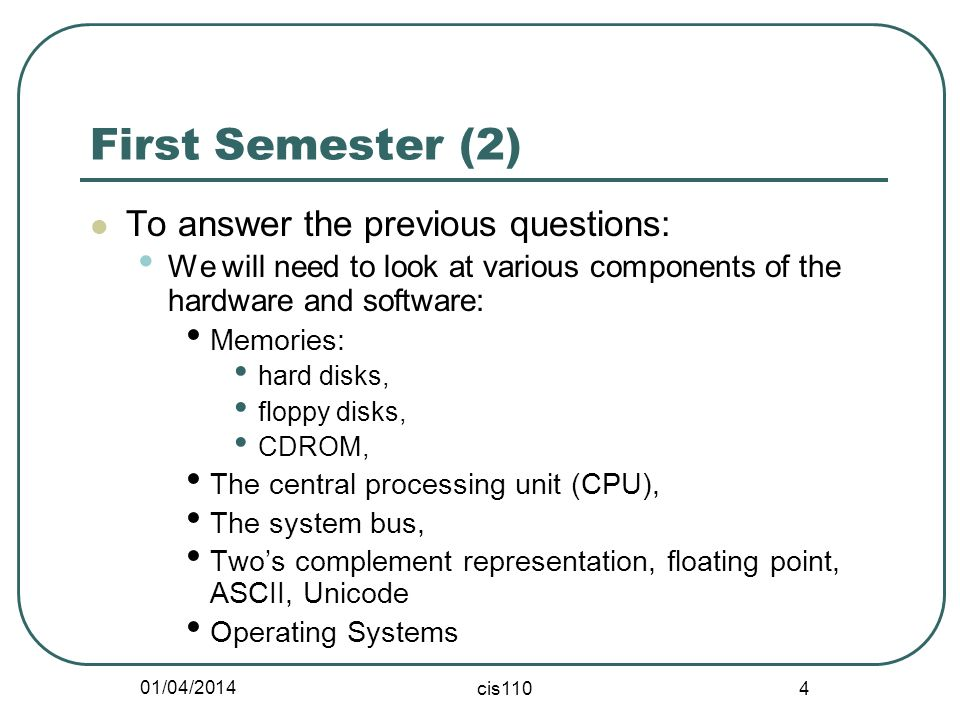 01/04/2014 cis110 4 First Semester (2) To answer the previous questions: We will need to look at various components of the hardware and software: Memories: hard disks, floppy disks, CDROM, The central processing unit (CPU), The system bus, Twos complement representation, floating point, ASCII, Unicode Operating Systems