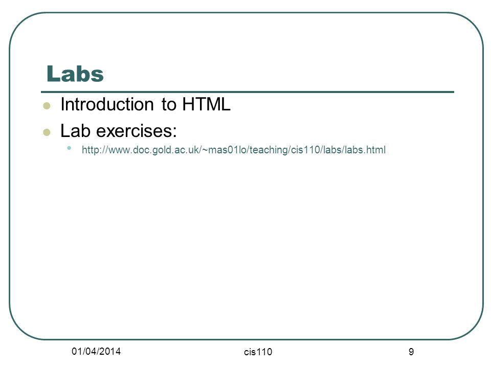 01/04/2014 cis110 9 Labs Introduction to HTML Lab exercises: http://www.doc.gold.ac.uk/~mas01lo/teaching/cis110/labs/labs.html