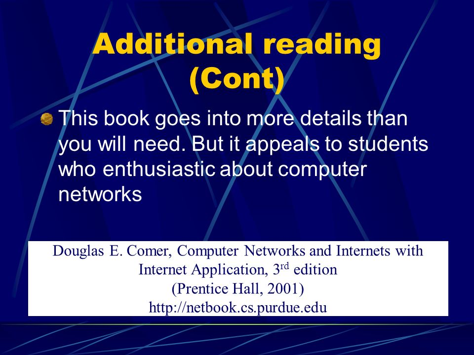 This book goes into more details than you will need. But it appeals to students who enthusiastic about computer networks Douglas E. Comer, Computer Ne