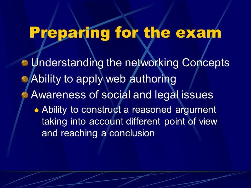 Preparing for the exam Understanding the networking Concepts Ability to apply web authoring Awareness of social and legal issues Ability to construct a reasoned argument taking into account different point of view and reaching a conclusion