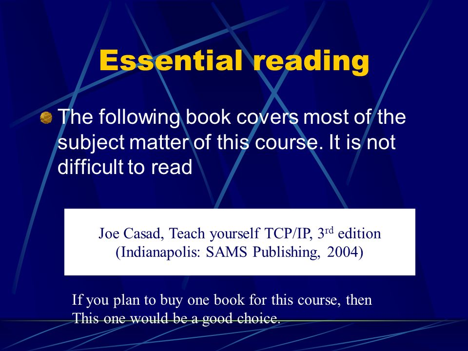 Essential reading The following book covers most of the subject matter of this course. It is not difficult to read Joe Casad, Teach yourself TCP/IP, 3