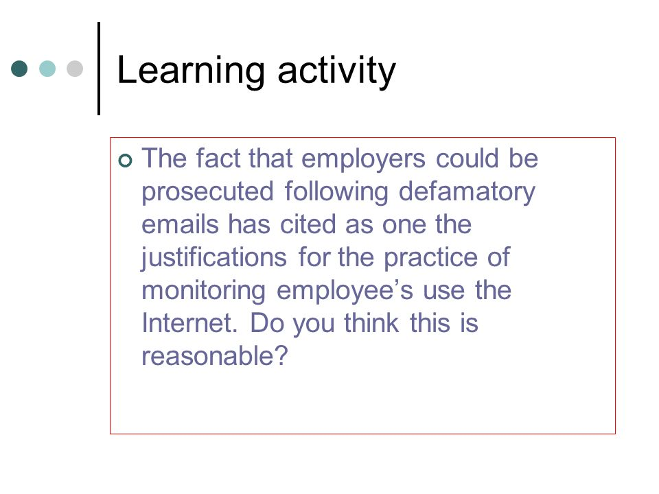 Learning activity The fact that employers could be prosecuted following defamatory emails has cited as one the justifications for the practice of moni