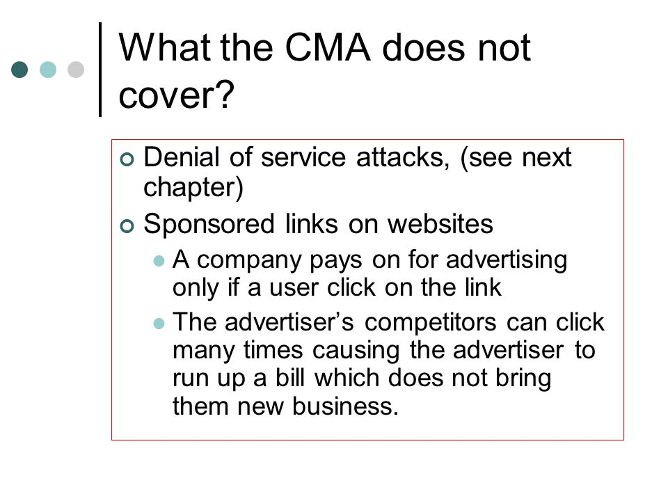 What the CMA does not cover? Denial of service attacks, (see next chapter) Sponsored links on websites A company pays on for advertising only if a use