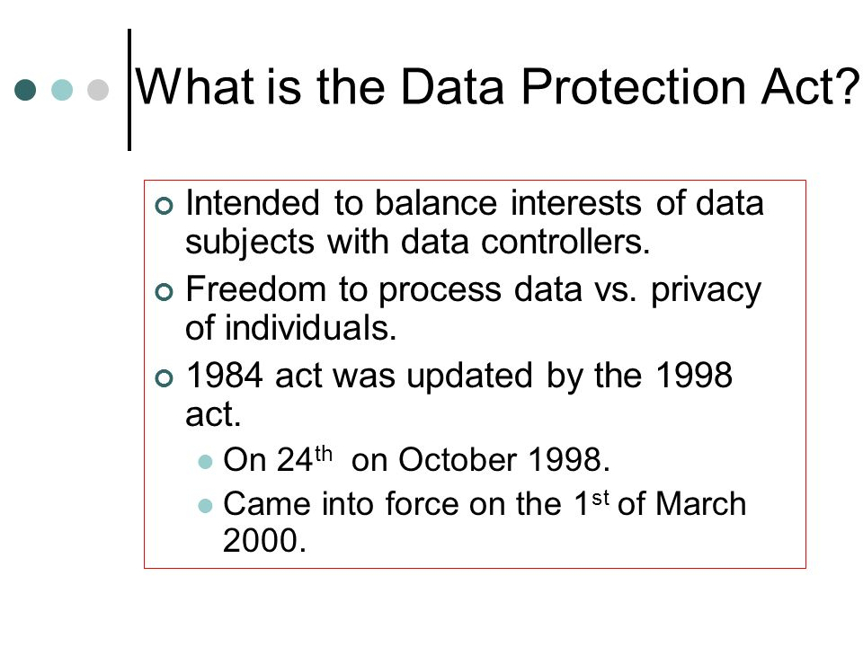 What is the Data Protection Act? Intended to balance interests of data subjects with data controllers. Freedom to process data vs. privacy of individu
