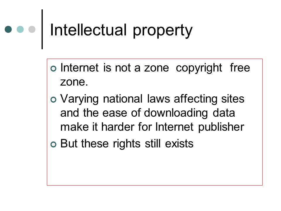 Intellectual property Internet is not a zone copyright free zone. Varying national laws affecting sites and the ease of downloading data make it harde