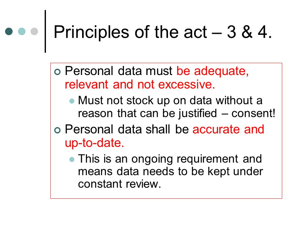Principles of the act – 3 & 4. Personal data must be adequate, relevant and not excessive. Must not stock up on data without a reason that can be just