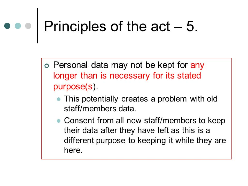 Principles of the act – 5. Personal data may not be kept for any longer than is necessary for its stated purpose(s). This potentially creates a proble
