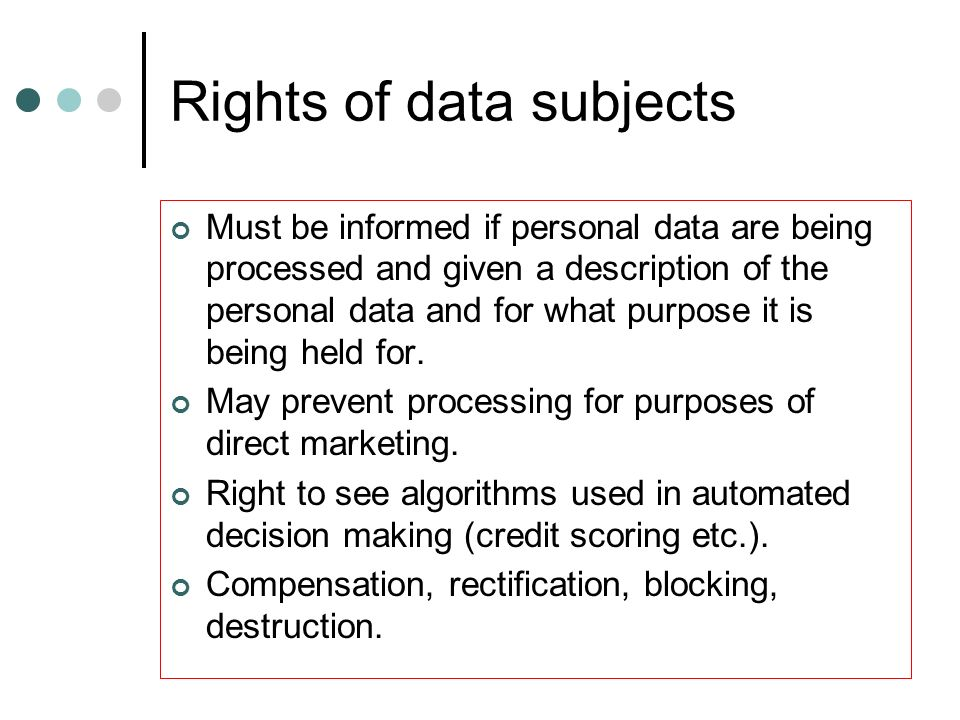 Rights of data subjects Must be informed if personal data are being processed and given a description of the personal data and for what purpose it is