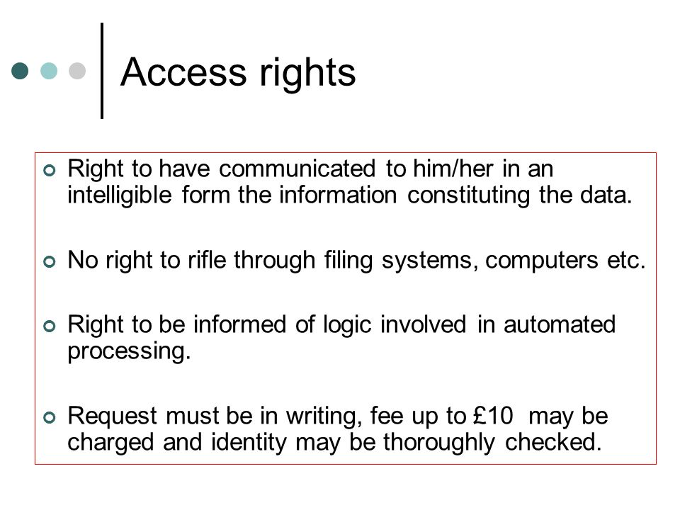 Access rights Right to have communicated to him/her in an intelligible form the information constituting the data. No right to rifle through filing sy