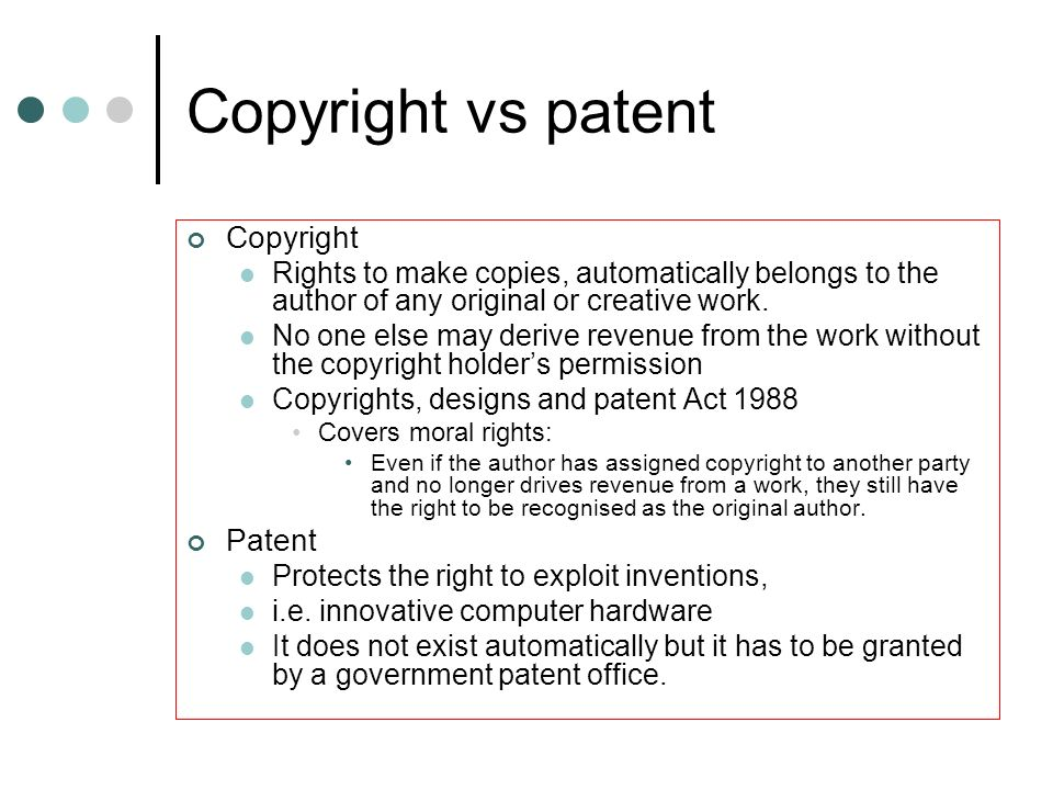 Copyright vs patent Copyright Rights to make copies, automatically belongs to the author of any original or creative work. No one else may derive reve
