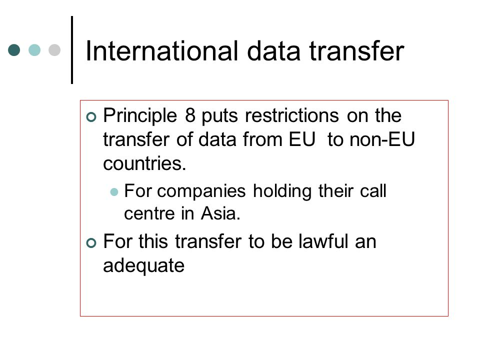 International data transfer Principle 8 puts restrictions on the transfer of data from EU to non-EU countries. For companies holding their call centre