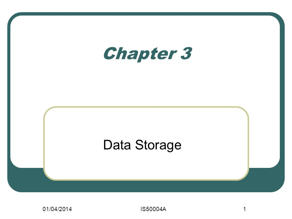 01/04/2014IS50004A1 Chapter 3 Data Storage