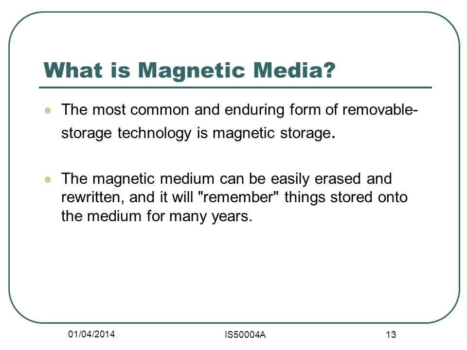 01/04/2014 IS50004A 13 What is Magnetic Media.