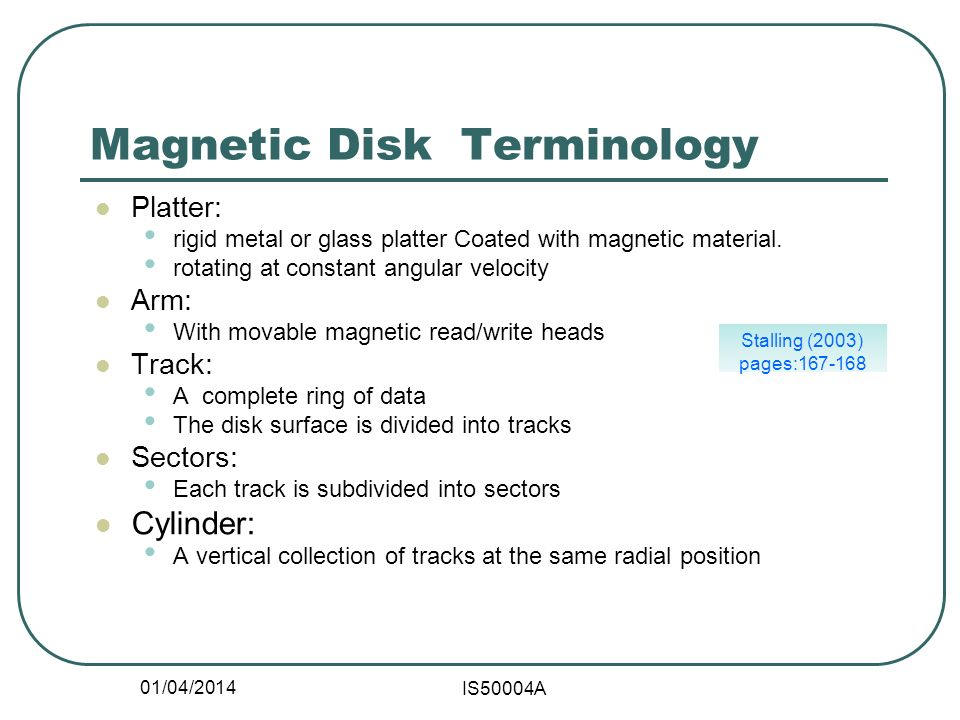 01/04/2014 IS50004A Stalling (2003) pages:167-168 Magnetic Disk Terminology Platter: rigid metal or glass platter Coated with magnetic material.