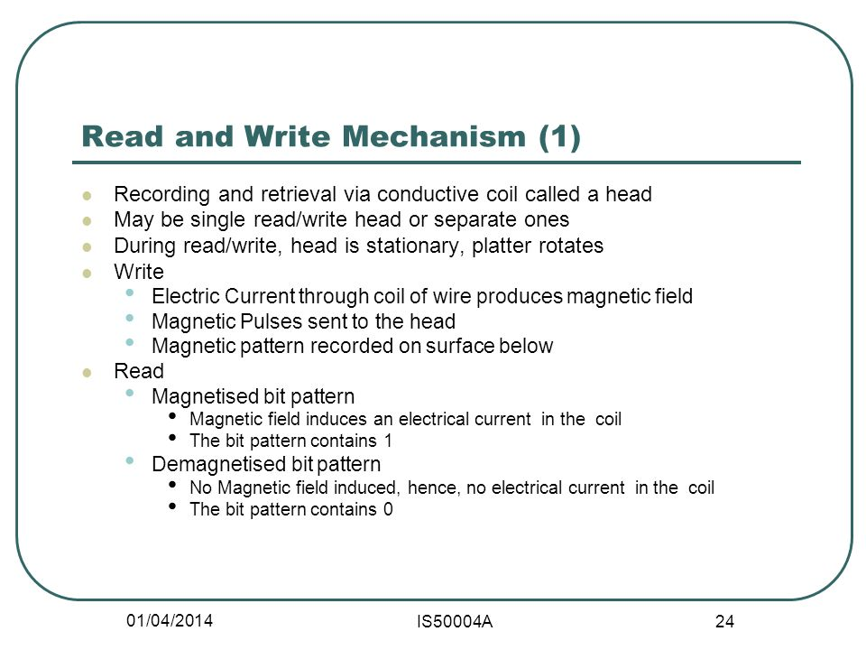 01/04/2014 IS50004A 24 Read and Write Mechanism (1) Recording and retrieval via conductive coil called a head May be single read/write head or separate ones During read/write, head is stationary, platter rotates Write Electric Current through coil of wire produces magnetic field Magnetic Pulses sent to the head Magnetic pattern recorded on surface below Read Magnetised bit pattern Magnetic field induces an electrical current in the coil The bit pattern contains 1 Demagnetised bit pattern No Magnetic field induced, hence, no electrical current in the coil The bit pattern contains 0