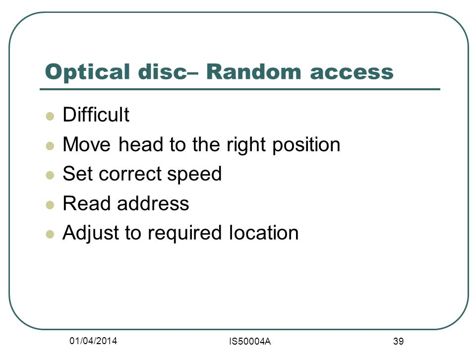 01/04/2014 IS50004A 39 Optical disc– Random access Difficult Move head to the right position Set correct speed Read address Adjust to required location