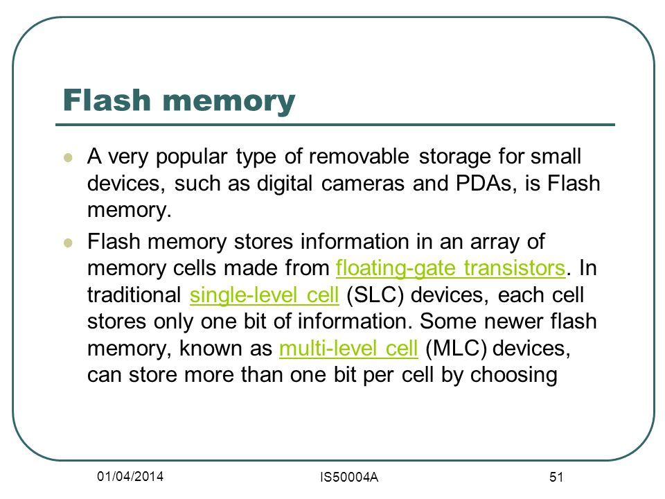 01/04/2014 IS50004A 51 Flash memory A very popular type of removable storage for small devices, such as digital cameras and PDAs, is Flash memory.