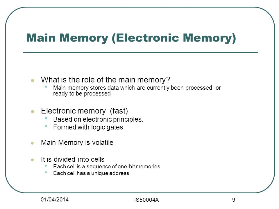 01/04/2014 IS50004A 9 Main Memory (Electronic Memory) What is the role of the main memory.