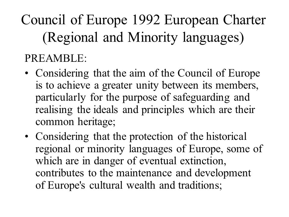 Council of Europe 1992 European Charter (Regional and Minority languages) PREAMBLE: Considering that the aim of the Council of Europe is to achieve a greater unity between its members, particularly for the purpose of safeguarding and realising the ideals and principles which are their common heritage; Considering that the protection of the historical regional or minority languages of Europe, some of which are in danger of eventual extinction, contributes to the maintenance and development of Europe s cultural wealth and traditions;