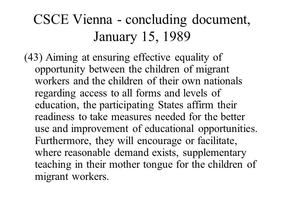 CSCE Vienna - concluding document, January 15, 1989 (43) Aiming at ensuring effective equality of opportunity between the children of migrant workers and the children of their own nationals regarding access to all forms and levels of education, the participating States affirm their readiness to take measures needed for the better use and improvement of educational opportunities.