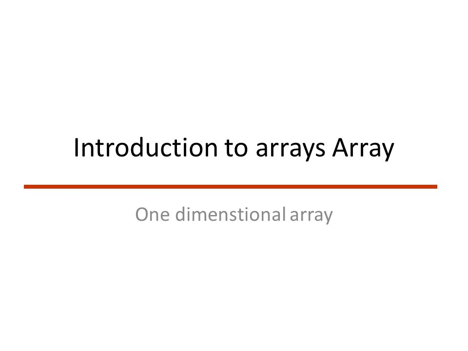 Introduction to arrays Array One dimenstional array