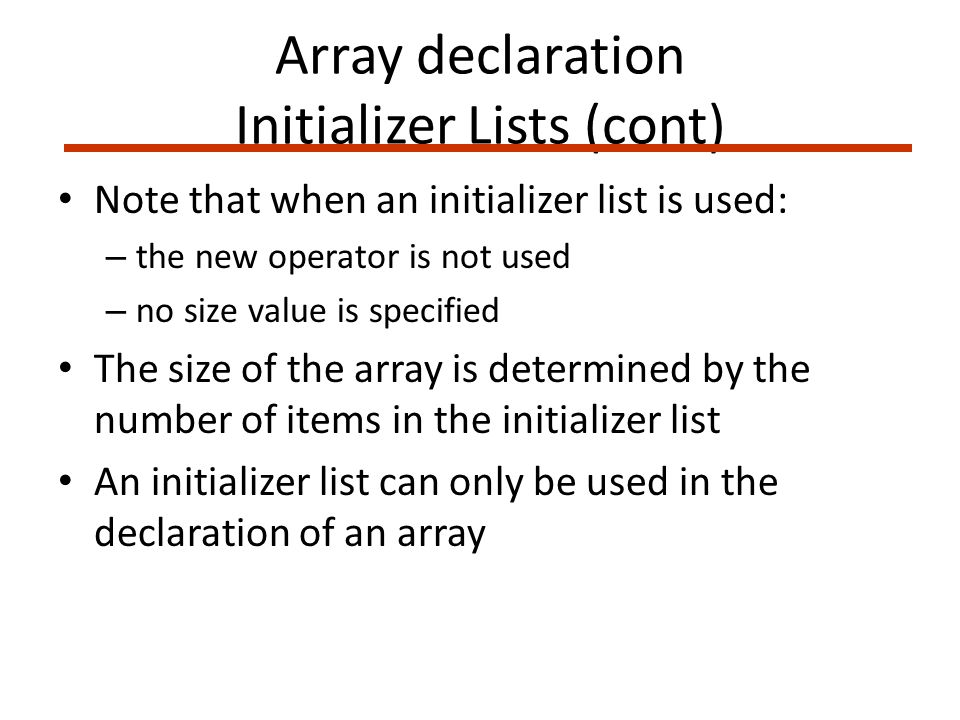 Array declaration Initializer Lists (cont) Note that when an initializer list is used: – the new operator is not used – no size value is specified The size of the array is determined by the number of items in the initializer list An initializer list can only be used in the declaration of an array