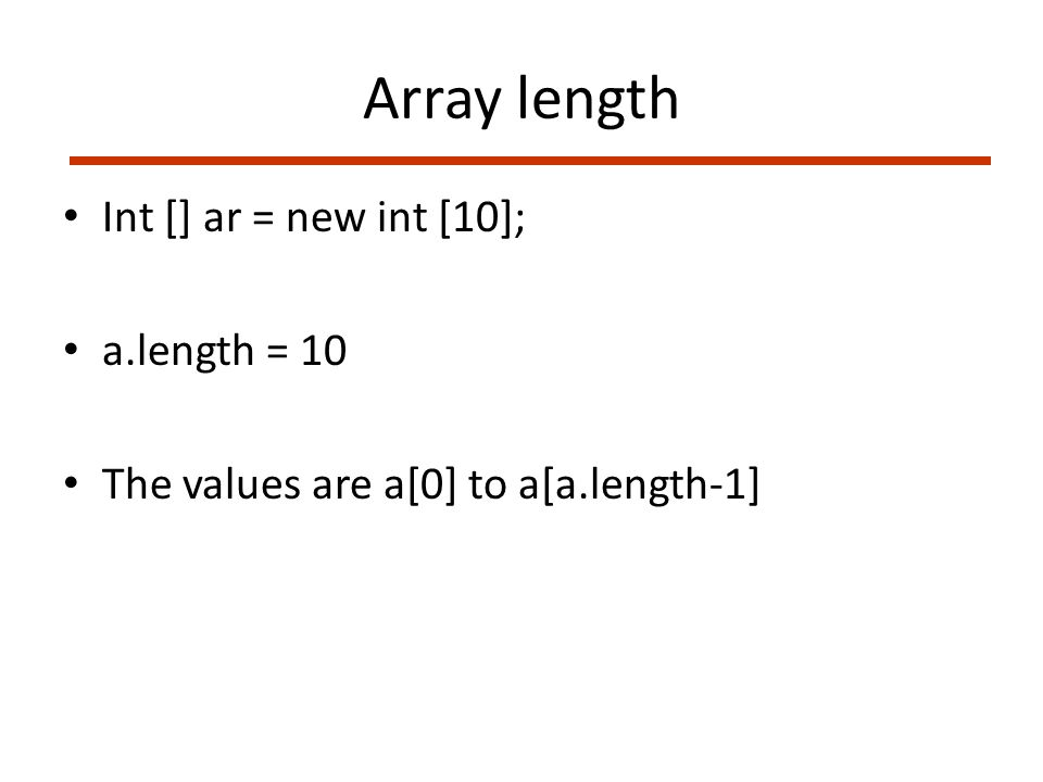 Array length Int [] ar = new int [10]; a.length = 10 The values are a[0] to a[a.length-1]