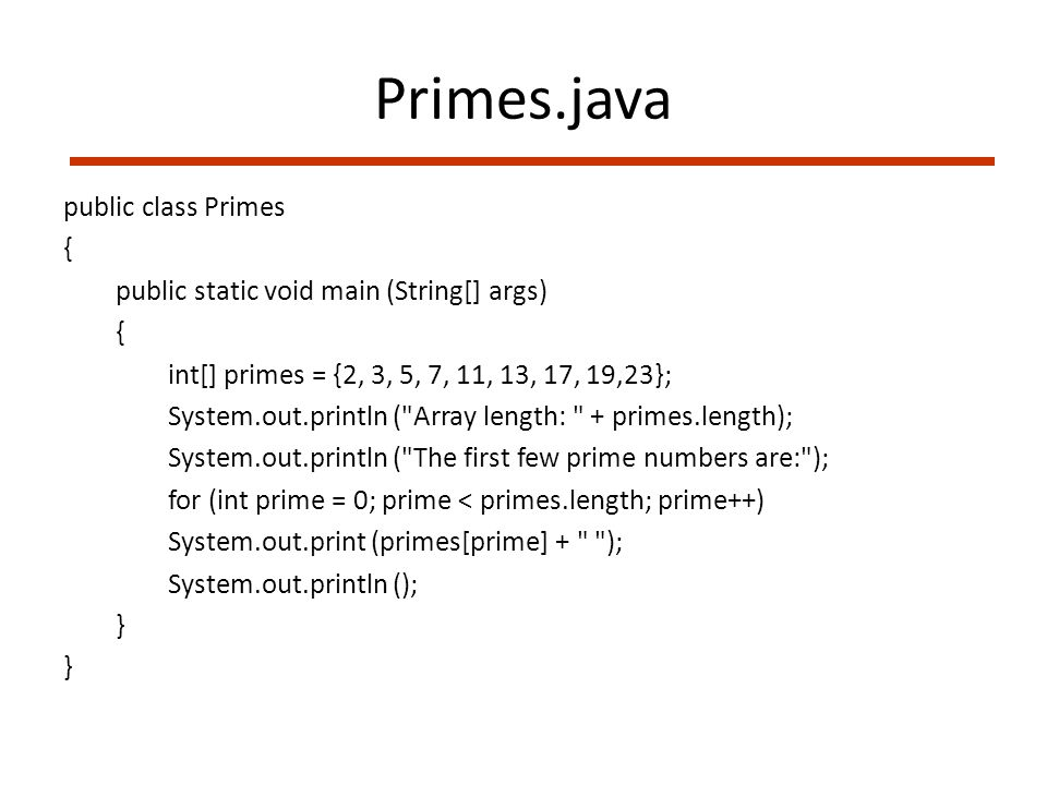 Primes.java public class Primes { public static void main (String[] args) { int[] primes = {2, 3, 5, 7, 11, 13, 17, 19,23}; System.out.println ( Array length: + primes.length); System.out.println ( The first few prime numbers are: ); for (int prime = 0; prime < primes.length; prime++) System.out.print (primes[prime] + ); System.out.println (); }