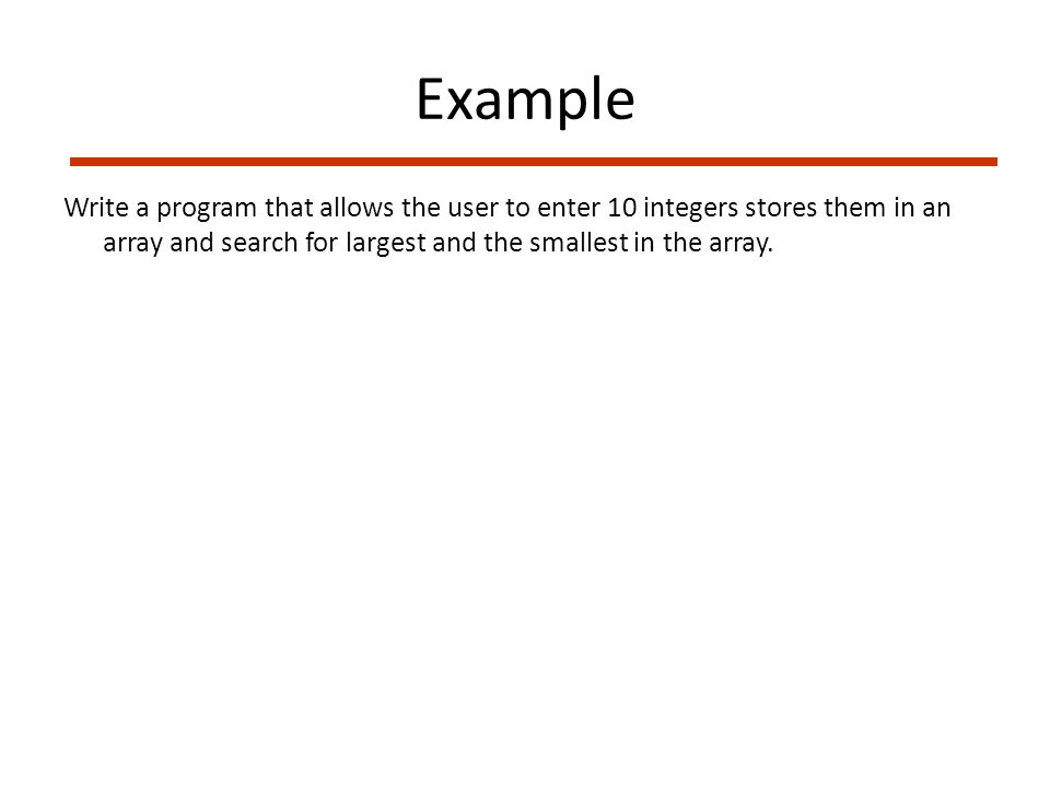 Example Write a program that allows the user to enter 10 integers stores them in an array and search for largest and the smallest in the array.