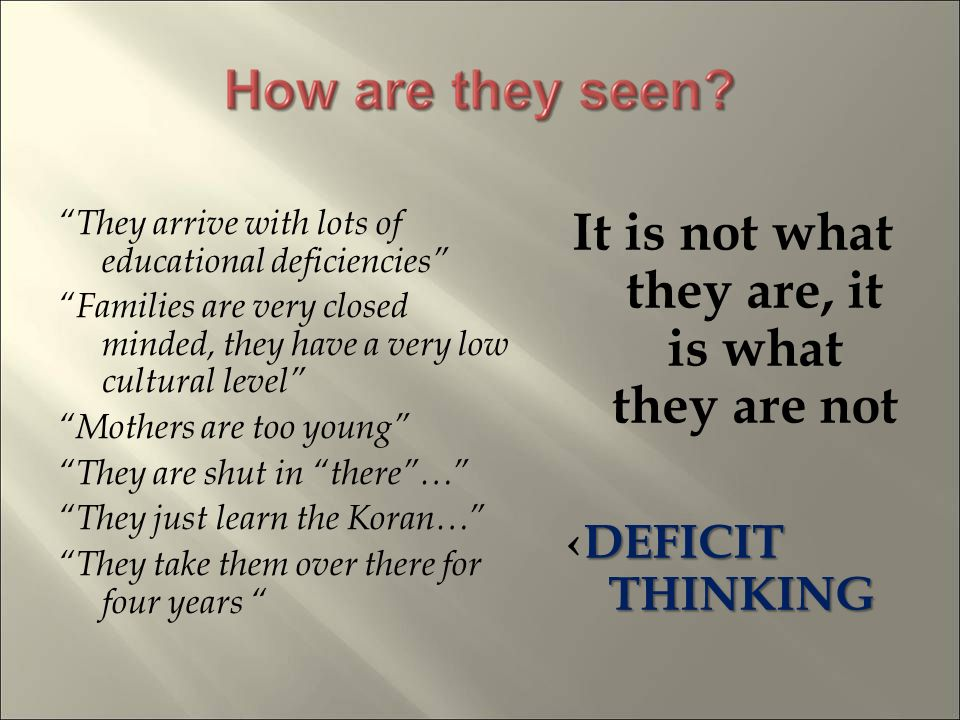 They arrive with lots of educational deficiencies Families are very closed minded, they have a very low cultural level Mothers are too young They are shut in there… They just learn the Koran… They take them over there for four years It is not what they are, it is what they are not DEFICIT THINKINGDEFICIT THINKING