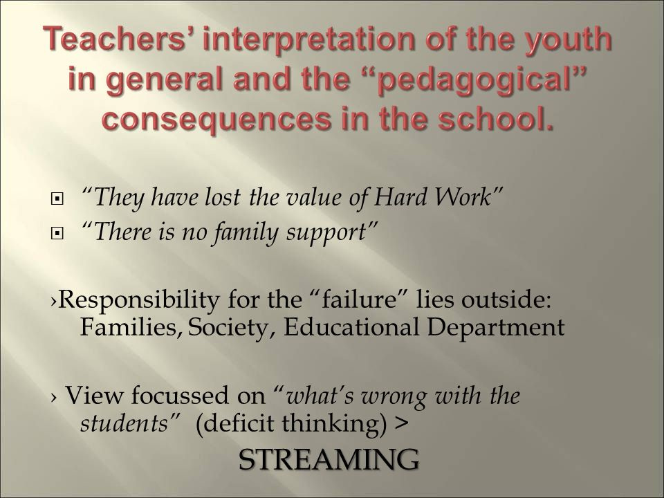 They have lost the value of Hard Work There is no family support Responsibility for the failure lies outside: Families, Society, Educational Department View focussed on whats wrong with the students (deficit thinking) >STREAMING